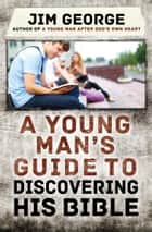 A Young Man's Guide to Discovering His Bible ebook by Jim George
