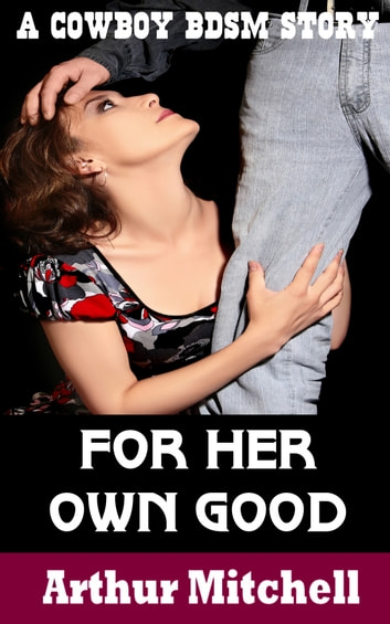 For Her Own Good: A Cowboy BDSM Story ebook by Arthur Mitchell