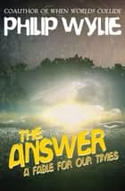 The Answer - A Fable for Our Times ebook by Philip Wylie