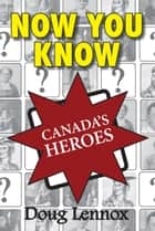 Now You Know Canada's Heroes ebook by Doug Lennox