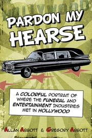 Pardon My Hearse - A Colorful Portrait of Where the Funeral and Entertainment Industries Met in Hollywood ebook by Allan Abbott,Greg Abbott