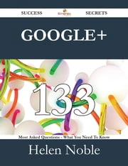 Google+ 133 Success Secrets - 133 Most Asked Questions On Google+ - What You Need To Know ebook by Helen Noble