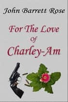 For The Love Of Charley-Am ebook by John Barrett Rose