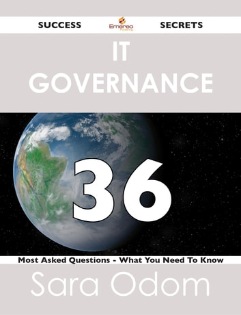 IT Governance 36 Success Secrets - 36 Most Asked Questions On IT Governance - What You Need To Know ebook by Sara Odom