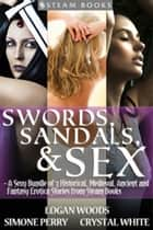 Swords, Sandals & Sex - A Sexy Bundle of 3 Historical, Medieval, Ancient and Fantasy Erotica Stories from Steam Books ebook by Simone Perry, Logan Woods, Crystal White