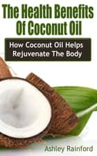 The Health Benefits Of Coconut Oil ebook by Ashley Rainford