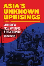 Asia's Unknown Uprising Volume 1 - South Korean Social Movements in the 20th Century ebook by George Katsiaficas