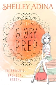 Glory Prep - A novel of friendship, fashion, and faith ebook by Shelley Adina