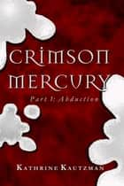 Crimson Mercury Part 1 - Abduction ebook by Kathrine Kautzman