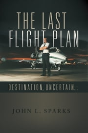 THE LAST FLIGHT PLAN, - DESTINATION, UNCERTAIN... ebook by John L. Sparks