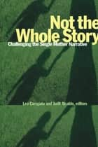 Not the Whole Story - Challenging the Single Mother Narrative ebook by Lea Caragata, Judit Alcalde