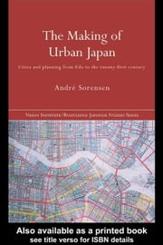 The Making of Urban Japan: Cities and Planning from EDO to the Twenty First Century ebook by Sorensen, Andre