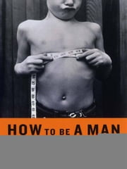 How to Be a Man: Scenes from a Protracted Boyhood ebook by Thomas Beller