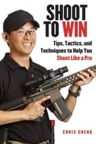 Shoot to Win - Pistol, Rifle and Shotgun Tips for the New Shooter ebook by Chris Cheng, Dustin Ellermann, Iain Harrison
