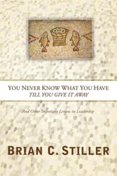 You Never Know What You Have Till You Give It Away - And Other Important Lessons in Leadership ebook by Brian C Stiller