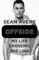 Offside - My Life Crossing the Line ebook by Sean Avery, Michael McKinley