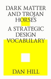 Dark matter and trojan horses. A strategic design vocabulary. ebook by Dan Hill, Strelka Press