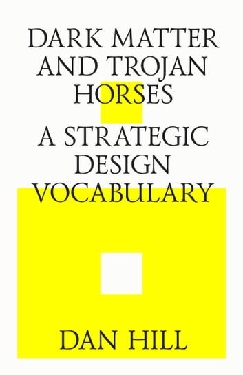 Dark matter and trojan horses. A strategic design vocabulary. ebook by Dan Hill
