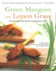 Green Mangoes and Lemon Grass - Southeast Asia's Best Recipes from Bangkok to Bali ebook by Wendy Hutton,Charmaine Solomon,Masano Kawana