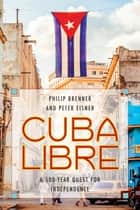 Cuba Libre - A 500-Year Quest for Independence ebook by Peter Eisner, Philip Brenner