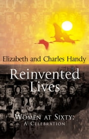 Reinvented Lives - Women at Sixty: A Celebration ebook by Charles Handy,Elizabeth Handy