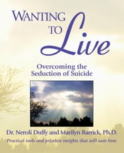 Wanting to Live - Overcoming the Seduction of Suicide ebook by Dr. Neroli Duffy, Marilyn C. Barrick Ph.D.