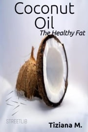 Coconut Oil, The Healthy fat ebook by Tiziana M.