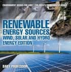 Renewable Energy Sources - Wind, Solar and Hydro Energy Edition : Environment Books for Kids | Children's Environment Books ebook by Baby Professor