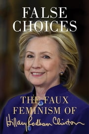 False Choices - The Faux Feminism of Hillary Rodham Clinton ebook by Liza Featherstone