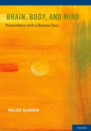 Brain, Body, and Mind - Neuroethics with a Human Face ebook by Walter Glannon