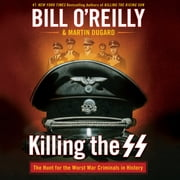 Killing the SS - The Hunt for the Worst War Criminals in History audiobook by Bill O'Reilly, Martin Dugard