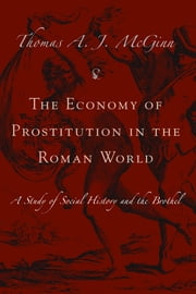 The Economy of Prostitution in the Roman World - A Study of Social History and the Brothel ebook by Thomas McGinn