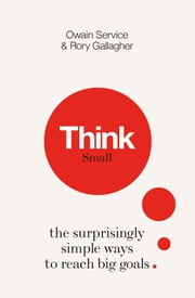 Think Small - The Surprisingly Simple Ways to Reach Big Goals ebook by Owain Service, Dr Rory Gallagher