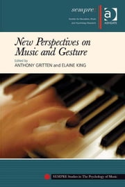 New Perspectives on Music and Gesture ebook by Dr Elaine King,Dr Anthony Gritten,Professor Graham Welch