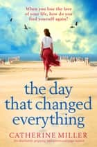 The Day that Changed Everything - An absolutely gripping and emotional page turner ebook by Catherine Miller