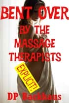 Bent Over By the Massage Therapists (A First Anal Sex Double Penetration Erotica Story) ebook by DP Backhaus