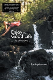 Enjoy The Good Life - Live Heaven On Earth - The Life God Intended You To Have ebook by Sue Ingebretson