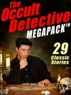 The Occult Detective Megapack - 29 Classic Stories ebook by J. Sheridan Le Fanu, Seabury Quinn, Robert E. Howard,...