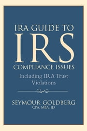 IRA Guide to IRS Compliance Issues - Including IRA Trust Violations ebook by Seymour Goldberg