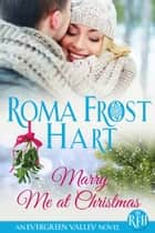 Marry Me at Christmas - Evergreen Valley, #2 ebook by Roma Frost Hart, Talina Perkins