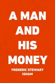 A Man and His Money ebook by Frederic Stewart Isham