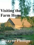 Visiting the Farm Home ebook by Dwayne Phillips