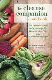 The Cleanse Companion Cookbook - The Definitive Guide to the Naturopathic Detoxification Diet with 70 Hypoallergenic Recipes ebook by Bonnie Nedrow,Jeff Hauptman