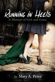 Running in Heels: A Memoir of Grit and Grace ebook by Mary A. Pérez