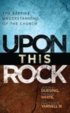 Upon This Rock: A Baptist Understanding of the Church ebook by Jason G. Duesing, Thomas White, Malcolm B. Yarnell