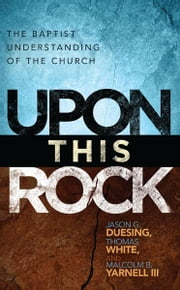 Upon This Rock: A Baptist Understanding of the Church ebook by Jason G. Duesing,Thomas White,Malcolm B. Yarnell