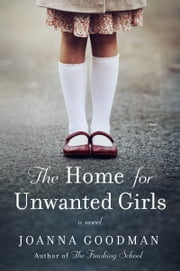 The Home for Unwanted Girls - The heart-wrenching, gripping story of a mother-daughter bond that could not be broken – inspired by true events ebook by Joanna Goodman