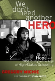 We Don't Need Another Hero - Struggle, Hope and Possibility in the Age of High-Stakes Schooling ebook by Gregory Michie