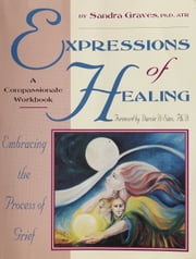 Expressions of Healing: - Embracing the Process of Grief ebook by Sandra L. Graves-Alcorn, Ph.D