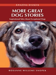 More Great Dog Stories: Inspirational Tales About Exceptional Dogs ebook by Roxanne Willems Snopek